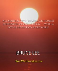 "Bruce Lee quote about martial arts ""All Martial Arts is simply an honest expression of one's body - With a lot of Deception in Between"""